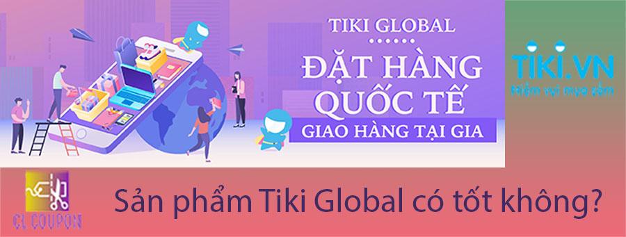 Sản phẩm Tiki Global có tốt không?